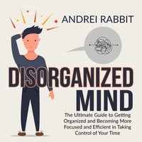 Disorganized Mind: The Ultimate Guide to Getting Organized and Becoming More Focused and Efficient in Taking Control of Your Time - Andrei Rabbit
