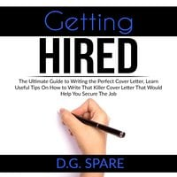 Getting Hired: The Ultimate Guide to Writing the Perfect Cover Letter, Learn Useful Tips On How to Write That Killer Cover Letter That Would Help You Secure The Job - D.G. Spare