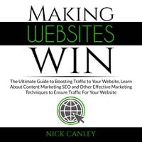 Making Websites Win: The Ultimate Guide to Boosting Traffic to Your Website, Learn About Content Marketing SEO and Other Effective Marketing Techniques to Ensure Traffic For Your Website - Nick Canley