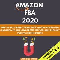 Amazon Fba 2020: How To Make Money Online With Amazon Algorithms. Learn How To Sell High-Profit Private Label Product. Passive Income Online - Anthony Harris