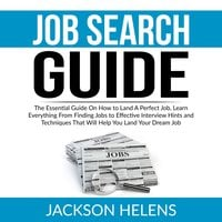 Job Search Guide: The Essential Guide On How to Land A Perfect Job, Learn Everything From Finding Jobs to Effective Interview Hints and Techniques That Will Help You Land Your Dream Job - Jackson Helens
