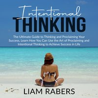 Intentional Thinking: The Ultimate Guide to Thinking and Proclaiming Your Success, Learn How You Can Use the Art of Proclaiming and Intentional Thinking to Achieve Success in Life - Liam Rabers