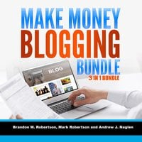 Make Money Blogging Bundle: 3 in 1 Bundle, Blogging, How To Make Money Blogging, Tumblr - Brandon M. Robertson, Mark Robertson and Andrew J. Nagle