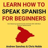 Learn How To Speak Spanish: Start Mastering Spanish Quickly And Easily With 1000 Most Common Spanish Words - Chris Noble, Andrew Sanchez