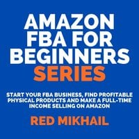 Amazon FBA for Beginners Series: Start Your FBA Business, Find Profitable Physical Products and Make a Full-Time Income Selling on Amazon - Red Mikhail