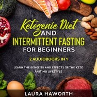 Ketogenic Diet and Intermittent Fasting for Beginners: 2 Audiobooks in 1 - Learn the benefits and Effects of the Keto Fasting Lifestyle - Laura Haworth