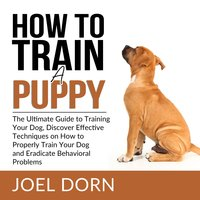 How to Train a Puppy: The Ultimate Guide to Training Your Dog, Discover Effective Techniques on How to Properly Train Your Dog and Eradicate Behavioral Problems - Joel Dorn