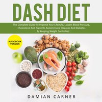 DASH DIET: The Complete Guide To Improve Your Lifestyle, Lowers Blood Pressure, Cholesterol And Prevents Autoimmune Diseases And Diabetes By Keeping Weight Controlled - Damian Carner