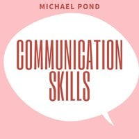 Communication Skills: Discover Surprisingly Simple Skills to Getting Through to Absolutely Anyone and develop Extraordinary Relationships - Michael Pond
