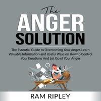 The Anger Solution: The Essential Guide to Overcoming Your Anger, Learn Valuable Information and Useful Ways on How to Control Your Emotions And Let Go of Your Anger - Ram Ripley