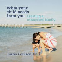 What Your Child Needs From You - Creating a Connected Family - Justin Coulson