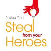Steal From Your Heroes - Dr. Pasteur Tran