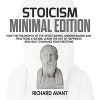 Stoicism Minimal Edition: How the Philosophy of The Stoics works, Understanding and Practicing stoicism, learn the Art of Happiness and how to Manage Your emotions - Richard Avant