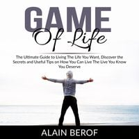 Game of Life: The Ultimate Guide to Living The Life You Want, Discover the Secrets and Useful Tips on How You Can Live The Live You Know You Deserve - Alain Berof