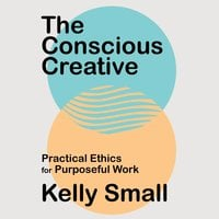 The Conscious Creative: Practical Ethics for Purposeful Work - Kelly Small