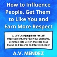How to Influence People, Get Them to Like You and Earn More Respect: 52 Life-Changing Ideas for Self-Improvement. Improve Your Charisma, Communicate Better, Increase Your Status and Become an Effective Leader - A.V. Mendez
