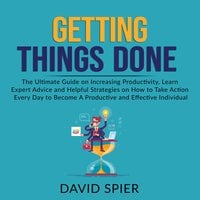 Getting Things Done: The Ultimate Guide on Increasing Productivity, Learn Expert Advice and Helpful Strategies on How to Take Action Every Day to Become A Productive Effective Individual - David Spier