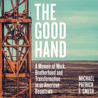 The Good Hand: A Memoir of Work, Brotherhood and Transformation in an American Boomtown - Michael Patrick F. Smith