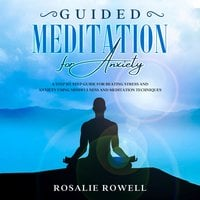 Guided Meditation for Anxiety: A Complete Guide for Beating Stress and Anxiety Using Mindfulness and Meditation Techniques - Rosalie Rowell
