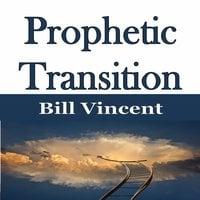 Prophetic Transition - Bill Vincent