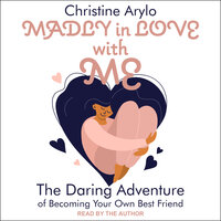 Madly in Love with ME: The Daring Adventure of Becoming Your Own Best Friend - Christine Arylo