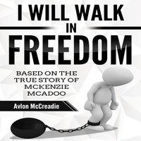 I Will Walk in Freedom Based on the true story of McKenzie McAdoo - Avlon McCreadie
