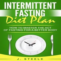Intermittent Fasting Diet Plan How to Master the Act of Fasting for a Better Body - J. Steele