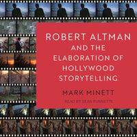 Robert Altman and the Elaboration of Hollywood Storytelling - Mark Minett