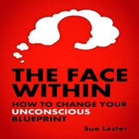 The Face Within - How To Change Your Unconscious Blueprint - Sue Lester
