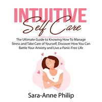Intuitive Self Care: The Ultimate Guide to Knowing How To Manage Stress and Take Care of Yourself, Discover How You Can Battle Your Anxiety and Live a Panic-Free Life - Sara-Anne Philip