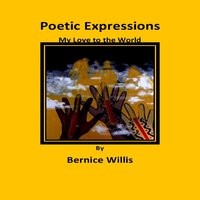 Poetic Expressions My Love to the World - Bernice Willis