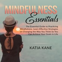 Mindfulness Essentials: The Essential Guide to Practicing Mindfulness, Learn Effective Strategies on Changing the Way You Think So You Can Achieve Your Goals in Life - Katia Kane