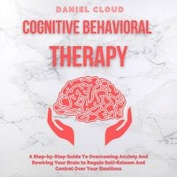 Cognitive Behavioral Therapy: A Step-by-Step Guide to Overcoming Anxiety and Rewiring Your Brain to Regain Self-Esteem and Control Over Your Emotions - Daniel Cloud
