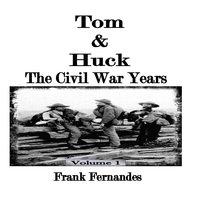 Tom & Huck The Civil War Years (Volume 1) - Frank Fernandes