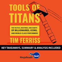 Tools of Titans: The Tactics, Routines and Habits of Billionaires, Icons and World-Class Performers by Tim Ferriss: Key Takeaways, Summary & Analysis Included - Ninja Reads