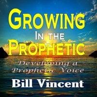 Growing In the Prophetic Developing a Prophetic Voice - Bill Vincent
