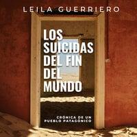 Los suicidas del fin del mundo. Crónica de un pueblo patagónico - Leila Guerriero