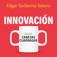 Innovación para cabezas cuadradas - Guillermo Solano