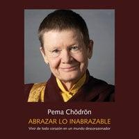 Abrazar lo inabrazable - Pema Chödron