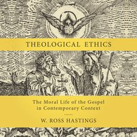 Theological Ethics - The Moral Life of the Gospel in Contemporary Context - W. Ross Hastings