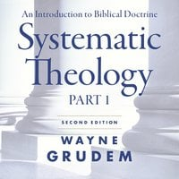 Systematic Theology, Second Edition Part 1: An Introduction to Biblical Doctrine - Wayne A. Grudem
