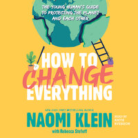 How to Change Everything: The Young Human's Guide to Protecting the Planet and Each Other - Naomi Klein