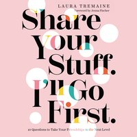 Share Your Stuff. I'll Go First.: 10 Questions to Take Your Friendships to the Next Level - Laura Tremaine