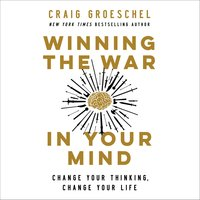 Winning the War in Your Mind - Change Your Thinking, Change Your Life - Craig Groeschel