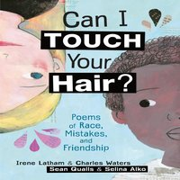 Can I Touch Your Hair? Poems of Race, Mistakes, and Friendship - Irene Latham, Charles Waters