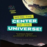 We're the Center of the Universe!: Science's Biggest Mistakes About Astronomy and Physics - Christine Zuchora-Walske