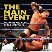 The Main Event: The Moves and Muscle of Pro Wrestling - Patrick Jones