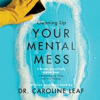 Cleaning Up Your Mental Mess: 5 Simple, Scientifically Proven Steps to Reduce Anxiety, Stress, and Toxic Thinking - Caroline Leaf