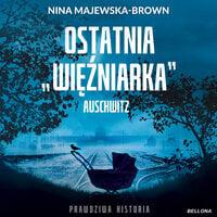 Ostatnia więźniarka Auschwitz - Nina Majewska-Brown
