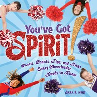 You've Got Spirit!: Cheers, Chants, Tips, and Tricks Every Cheerleader Needs to Know - Sara R. Hunt